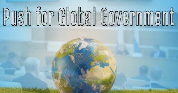 WORLD LEADERS STILL PUSHING FOR GLOBAL GOVERNMENT