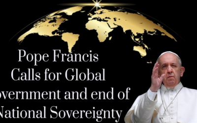 POPE FRANCIS CALLS FOR GLOBAL GOVERNMENT AND THE END OF NATIONAL SOVEREIGNTY